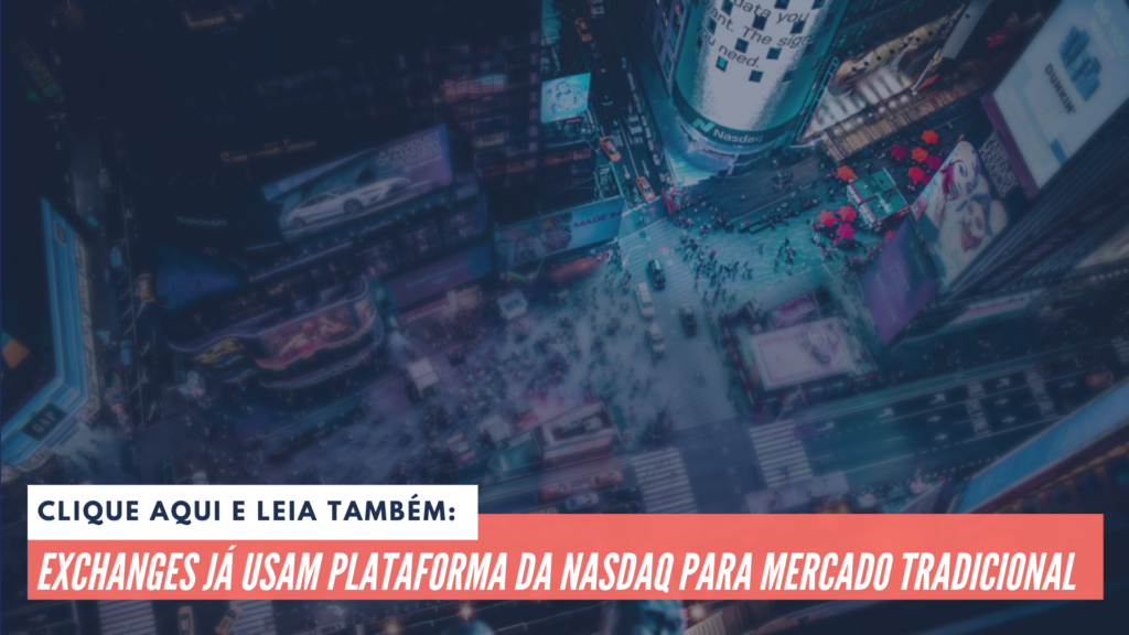 Leia também: Exchanges já usam plataforma da Nasdaq para mercado tradicional